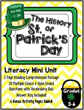 The History of St. Patrick's Day! This literacy mini unit is designed for grades 3-6. It includes: •	2 page reading comprehension passage •	28 question quiz with vocabulary included •	Open ended and multiple choice questions -  6 Bonus Activity Pages Included! http://www.teacherspayteachers.com/Store/Kim-Miller-24