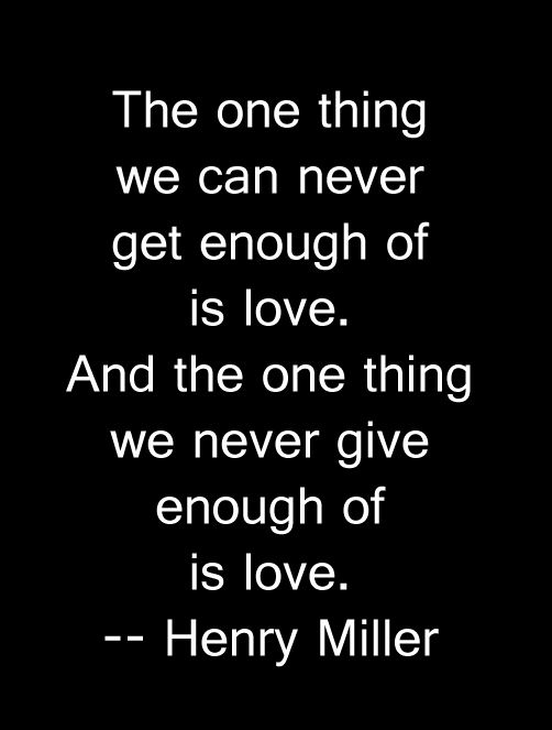 Love. We never get enough of it, and we never give enough of it. -- Henry Miller quote