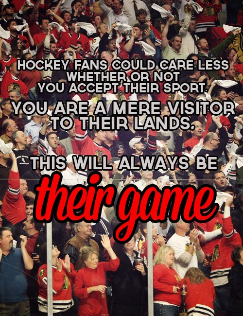 "‎""Hockey fans could care less whether or not you accept their sport, whether you think it worthy of coverage, whether it won its time slot in the Nielsen ratings. You are a mere visitor to their lands. If you enjoy the game, that's great, but if not, they don't need you. This will always be their game."""