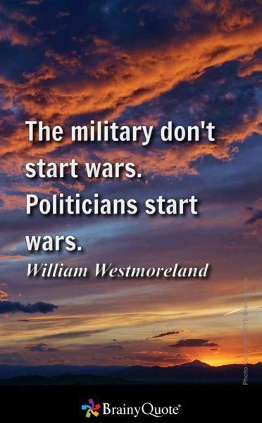 The military don't start wars. Politicians start wars. - William Westmoreland
