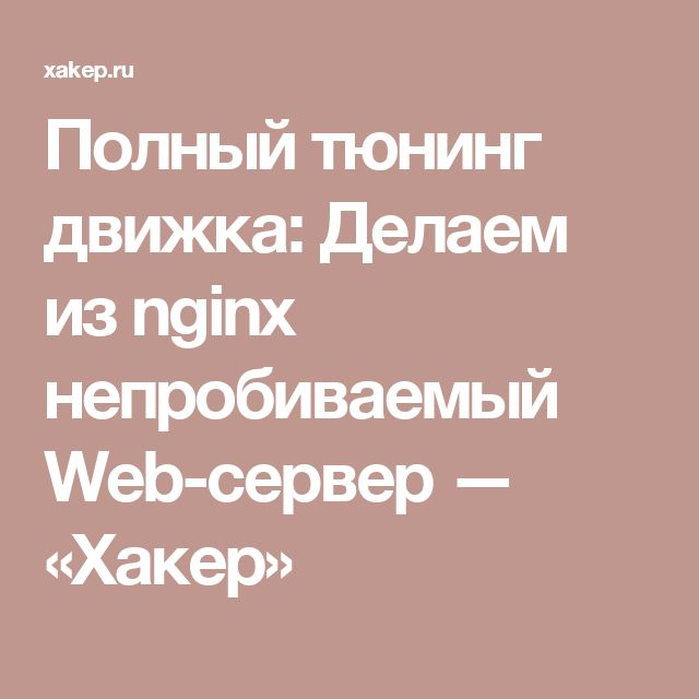 Полный тюнинг движка: Делаем из nginx непробиваемый Web-сервер — «Хакер»