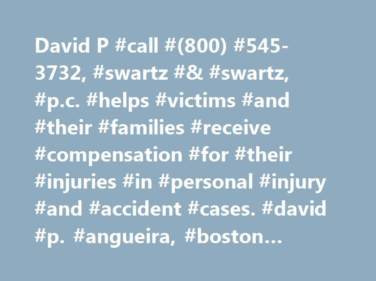 David P #call #(800) #545-3732, #swartz #& #swartz, #p.c. #helps #victims #and #their #families #receive #compensation #for #their #injuries #in #personal #injury #and #accident #cases. #david #p. #angueira, #boston #personal #injury #lawyer http://cars.nef2.com/david-p-call-800-545-3732-swartz-swartz-p-c-helps-victims-and-their-families-receive-compensation-for-their-injuries-in-personal-injury-and-accident-cases-david-p-an/  # David P. Angueira Phone: (617) 742-1900 Fax: (617) 367-7193 10…