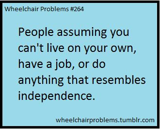 People assuming you can't live on your own, have a job, or do anything that resembles independence.