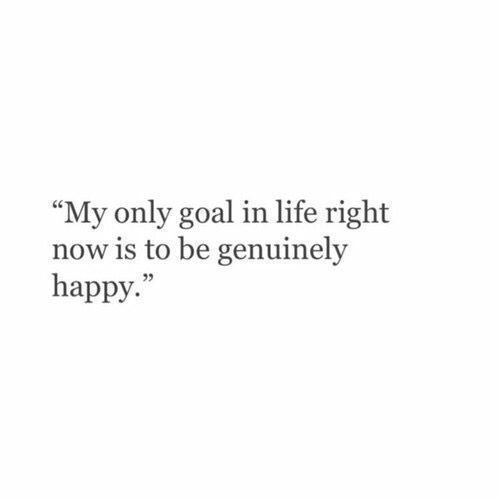 My only goal in life right now is to be happy.