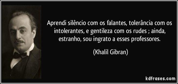 Aprendi silêncio com os falantes, tolerância com os intolerantes, e gentileza com os rudes ; ainda, estranho, sou ingrato a esses professores. (Khalil Gibran)