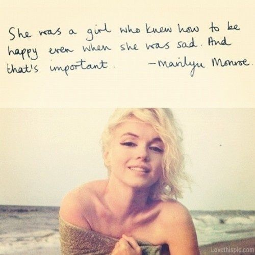 """She was a girl who knew how to be happy even when she was sad. And that's important."" ~ Marilyn Monroe"