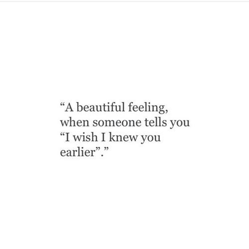 """A beautiful feeling when someone tells you ""I wish I knew you earlier""."" ♡"