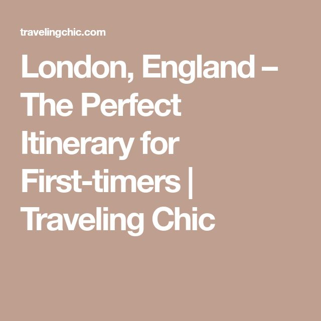 London, England – The Perfect Itinerary for First-timers | Traveling Chic