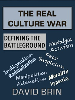 The Real Culture War, Part 1: Defining the Battleground: It's not about left-vs-right or or any other 20th Century cliché. The issue is Modernity and how to deal with a new century of change. Every generation struggles for human improvement -- more knowledge, better kids. But romantic mystics see history as a long slide from some past golden age. Human effort is futile against this slide. Underneath all that hyper-tolerance posturing, there lies hatred of the very notion of progress.