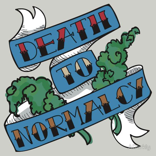 Death to normalcy