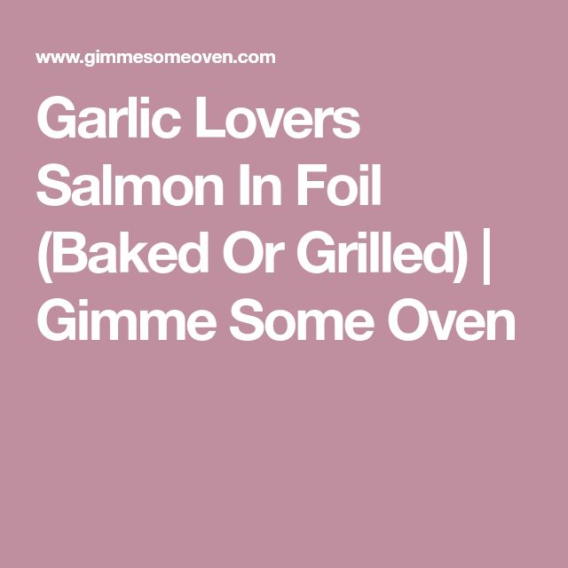 Garlic Lovers Salmon In Foil (Baked Or Grilled)   Gimme Some Oven