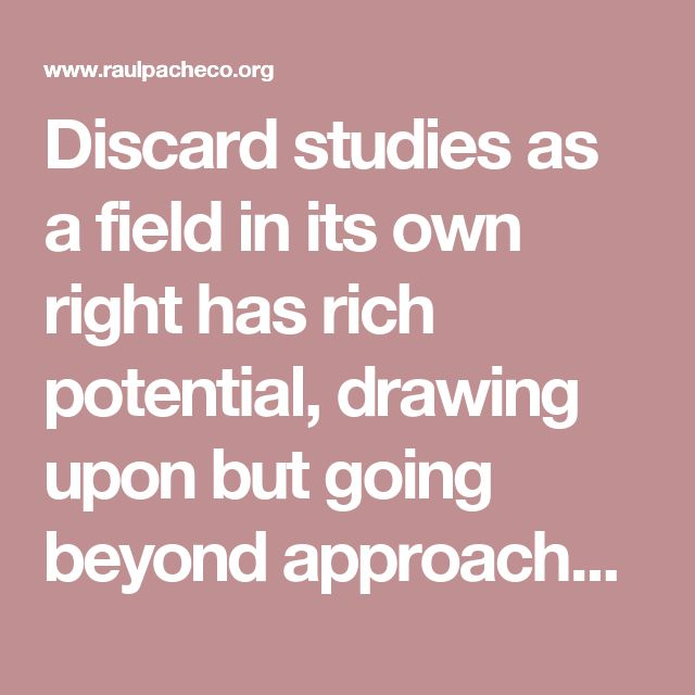 Discard studies as a field in its own right has rich potential, drawing upon but going beyond approaches to waste undertaken in disciplines of cultural anthropology, economics, sociology, archaeology, geography, history, and environmental studies, to name a few.