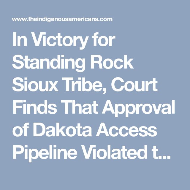 In Victory for Standing Rock Sioux Tribe, Court Finds That Approval of Dakota Access Pipeline Violated the Law - THE INDIGENOUS AMERICAN