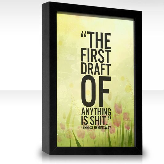 The first draft of anything is shit.  ...and don't you forget it.