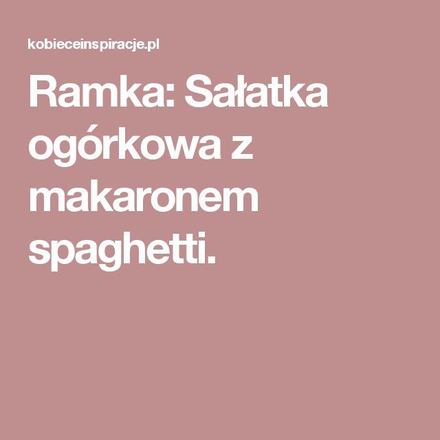 Ramka: Sałatka ogórkowa z makaronem spaghetti.