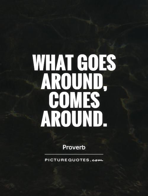 What Goes Around Comes Around Picture Quotes It All Makes