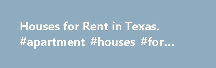 Houses for Rent in Texas. #apartment #houses #for #rent http://rental.nef2.com/houses-for-rent-in-texas-apartment-houses-for-rent/  #find a rental property # Homes for Rent in Texas Find Houses for Rent in Texas Texas, with large cities like Houston. Dallas. San Antonio. Austin and El Paso as well as millions of acres of farmland, provides renters a diverse choice of where to live. Homes for rent in Texas allow families to be part of a booming and diverse economy, an eclectic and deep…