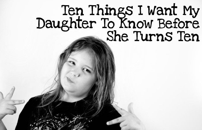 Ten Things I Want To My Daughter To Know Before She Turns Ten