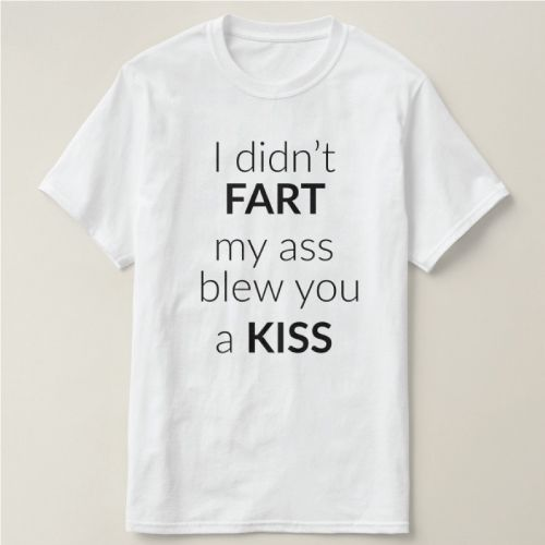 I didnt fart. My ass blew you a kiss. (funny gifts for him)