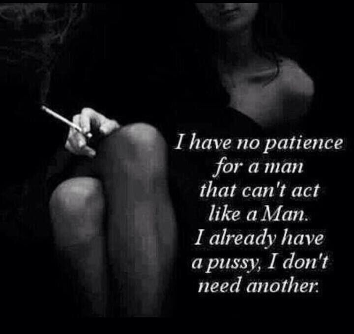 Absolutely no patience for a man that cannot act like a Man.