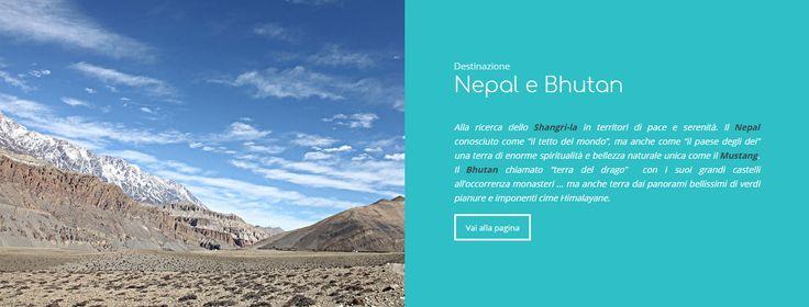 """Viaggi Nepal e Bhutan Alla ricerca dello Shangri-la in territori di pace e serenità. Il Nepal conosciuto come """"il tetto del mondo"""", ma anche come """"il paese degli dei"""" una terra di enorme spiritualità e bellezza naturale unica come il Mustang. Il Bhutan chiamato """"terra del drago""""  con i suoi grandi castelli all'occorrenza monasteri … ma anche terra dai panorami bellissimi di verdi pianure e imponenti cime Himalayane."""