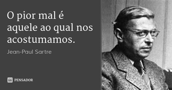 O pior mal é aquele ao qual nos acostumamos.... Frase de Jean-Paul Sartre.