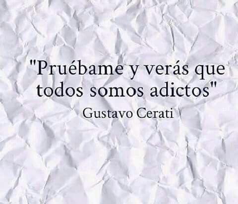 Pruébame y verás que todos somos adictos... Gustavo Cerati