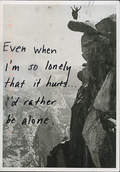 """Even when I'm so lonely that it hurts... I'd rather be alone."" From PostSecret.  For someone with Borderline Personality disorder they are often ambivalent about life & attachment to others"