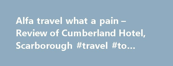 Alfa travel what a pain – Review of Cumberland Hotel, Scarborough #travel #to #belize http://travels.remmont.com/alfa-travel-what-a-pain-review-of-cumberland-hotel-scarborough-travel-to-belize/  #alfa travel # Manchester, United Kingdom I stayed in room 108 at the Cumberland for 6 nights, while on an Alfa coach tour. This hotel seems to be owned by the same company as Alfa, and, consequently, it was pretty.... Read moreThe post Alfa travel what a pain – Review of Cumberland Hotel…