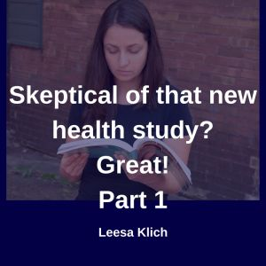 skeptical of new health study - Part 1  Let's say you're doing that all-important credibility-building research. You found a study.  Now what?  Now you need to figure out what it means, and if it's useful for you. Right?  I've broken down this process into five steps, plus a bonus step. (This post is part 1)