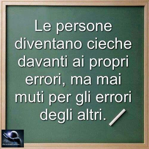 Le persone diventano cieche davanti ai propri errori ma mai muti per gli errori degli altri