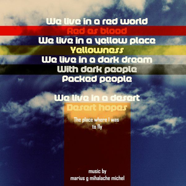 We live in a red world Red as blood We live in a yellow place Yellowness We live in a dark dream With dark people Packed people  We live in a desert Desert hopes  The place where I was to fly  music by MgM Michel