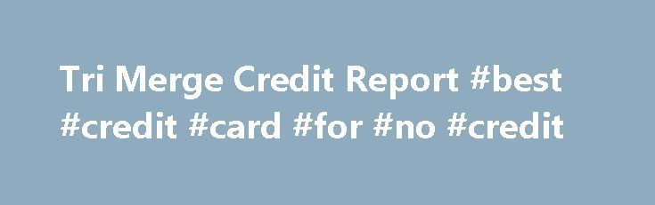 Tri Merge Credit Report #best #credit #card #for #no #credit http://credits.remmont.com/tri-merge-credit-report-best-credit-card-for-no-credit/  #tri merge credit report # Get your report Tri-Merged Credit Reports – why you need one! Mortgage lenders and other financial companies use the tri merged report to see all three of an applicant s credit bureau reports in one…  Read moreThe post Tri Merge Credit Report #best #credit #card #for #no #credit appeared first on Credits.