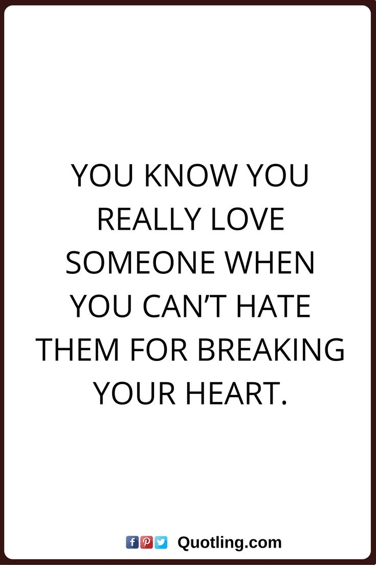 true love quotes You know you really love someone when you can't hate them for breaking your heart.