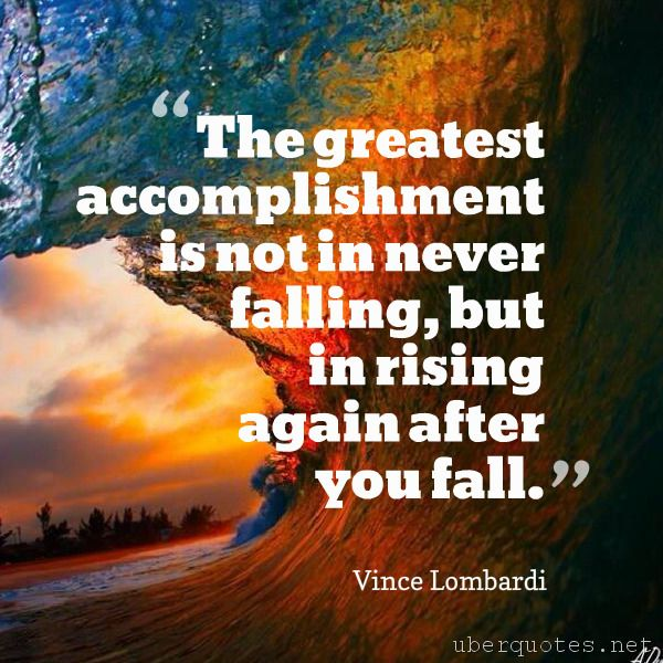 The greatest accomplishment is not in never falling, but in rising again after you fall. -Vince Lombardi  #quotes #Greatest #Accomplishment #Fall #You #Never #Falling #Again #Rising  For #VinceLombardi quotes visit: http://www.uberquotes.net/quotes/authors/vince-lombardi For #Great quotes visit: http://www.uberquotes.net/quotes/topics/great
