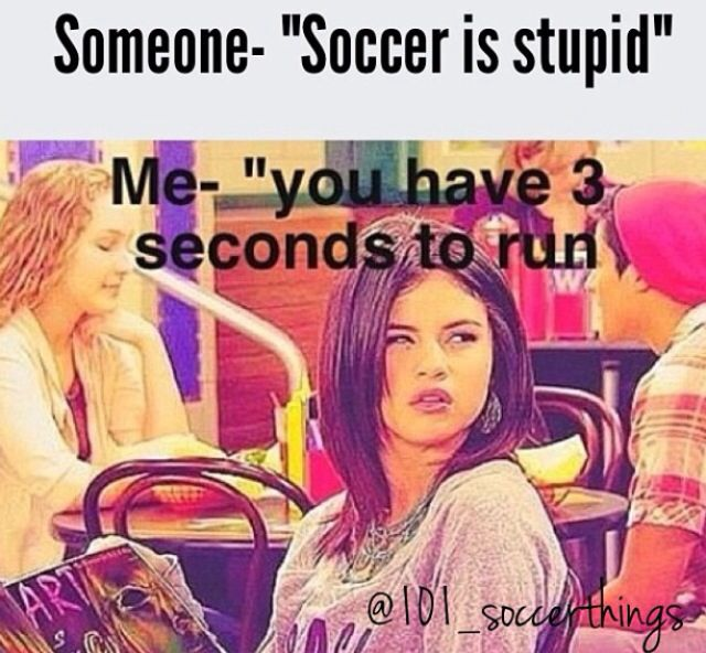 Seriously if you make a comment about soccer, I will snap your neck.