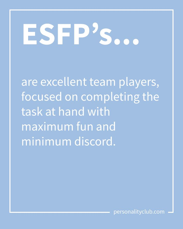 ESFP's are excellent team players, focused on completing the task at hand with maximum fun and minimum discord.