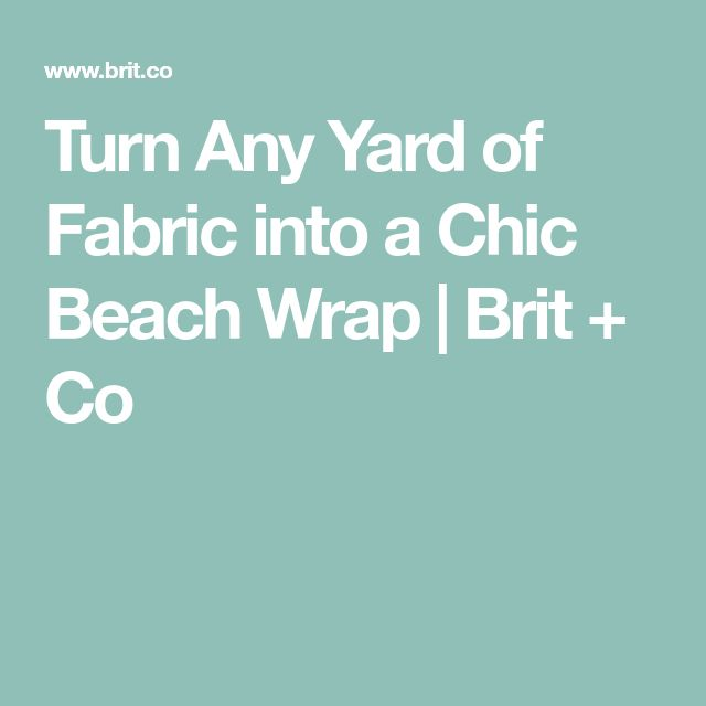 Turn Any Yard of Fabric into a Chic Beach Wrap   Brit + Co