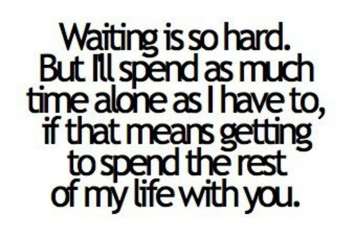 Waiting is so hard but i'll spend as much time alone as i have to if that means getting to spend the rest of my life with you