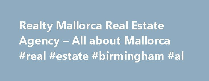 Realty Mallorca Real Estate Agency – All about Mallorca #real #estate #birmingham #al http://real-estate.remmont.com/realty-mallorca-real-estate-agency-all-about-mallorca-real-estate-birmingham-al/  #mallorca real estate # Boutique Real Estate Agency with properties in Palma & the southwest of Mallorca About Realty Mallorca Realty Mallorca is a new real estate company with a yachting orientation  that has opened its doors in the Club de Mar marina in Palma de Mallorca. It is the only…