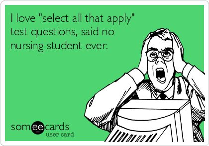 I love 'select all that apply' test questions, said no nursing student ever.