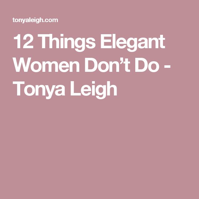 12 Things Elegant Women Don't Do - Tonya Leigh