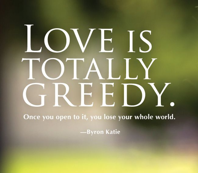 Love is totally greedy. Once you open to it, you lose your whole world.  —Byron Katie