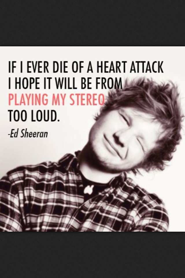 If I ever die of a heart attack I hope it will be from playing my stereo too loud.  Ed Sheeran
