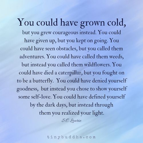 You could have defined yourself by the dark days, but instead through them you realized your light.