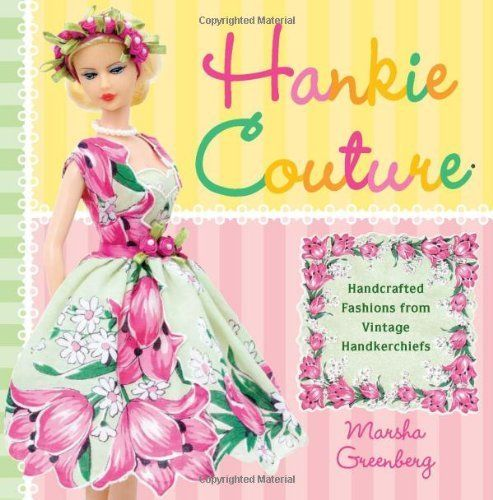 Hankie Couture: Hand-Crafted Fashions from Vintage Handkerchiefs by Marsha Greenberg,     This book has the cutest ideas for doll clothes.