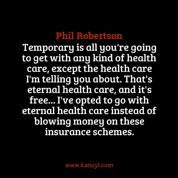 """""""Temporary is all you're going to get with any kind of health care, except the health care I'm telling you about. That's eternal health care, and it's free... I've opted to go with eternal health care instead of blowing money on these insurance schemes."""", Phil Robertson"""