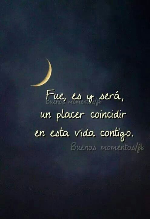 Fue, es y serâ, un placer coincidir en esta vida contigo. ~ It was, is and will…
