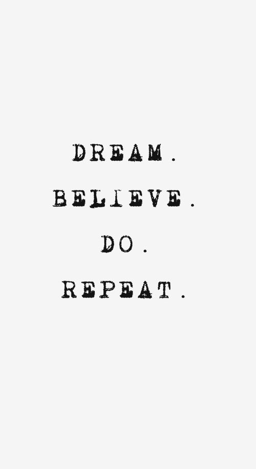 Dream. Believe. Do. Repeat.                                                                                                                                                      More