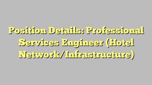 Position Details: Professional Services Engineer (Hotel Network/Infrastructure)